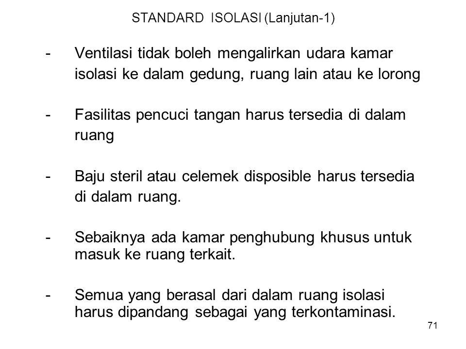 71 STANDARD ISOLASI (Lanjutan-1) -Ventilasi tidak boleh mengalirkan udara kamar isolasi ke dalam gedung, ruang lain atau ke lorong -Fasilitas pencuci