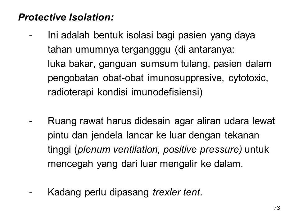 73 Protective Isolation: -Ini adalah bentuk isolasi bagi pasien yang daya tahan umumnya tergangggu (di antaranya: luka bakar, ganguan sumsum tulang, p