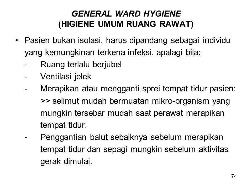 74 GENERAL WARD HYGIENE (HIGIENE UMUM RUANG RAWAT) Pasien bukan isolasi, harus dipandang sebagai individu yang kemungkinan terkena infeksi, apalagi bi