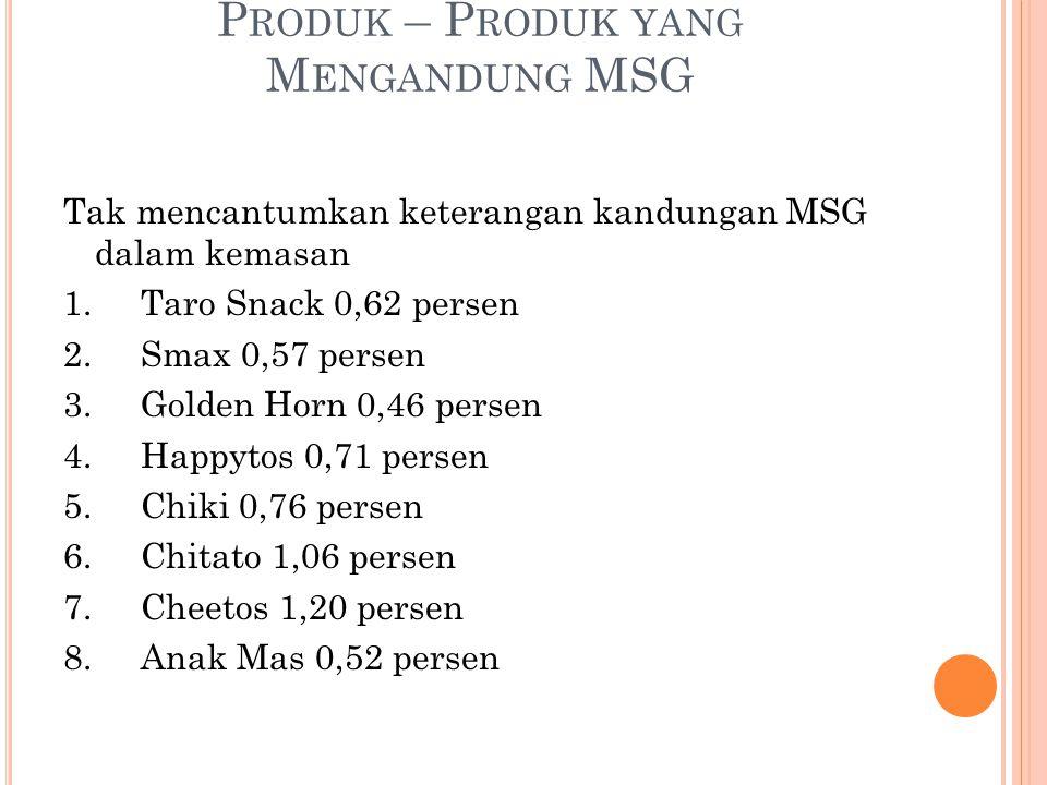 P RODUK – P RODUK YANG M ENGANDUNG MSG Tak mencantumkan keterangan kandungan MSG dalam kemasan 1. Taro Snack 0,62 persen 2. Smax 0,57 persen 3. Golden