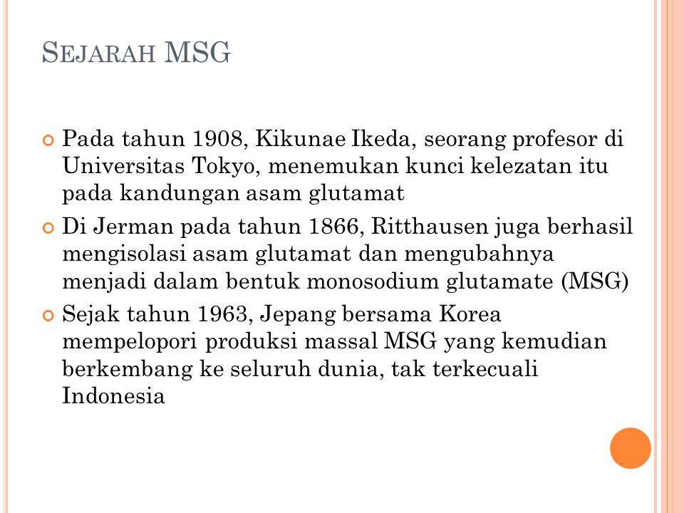 S EJARAH MSG Pada tahun 1908, Kikunae Ikeda, seorang profesor di Universitas Tokyo, menemukan kunci kelezatan itu pada kandungan asam glutamat Di Jerm