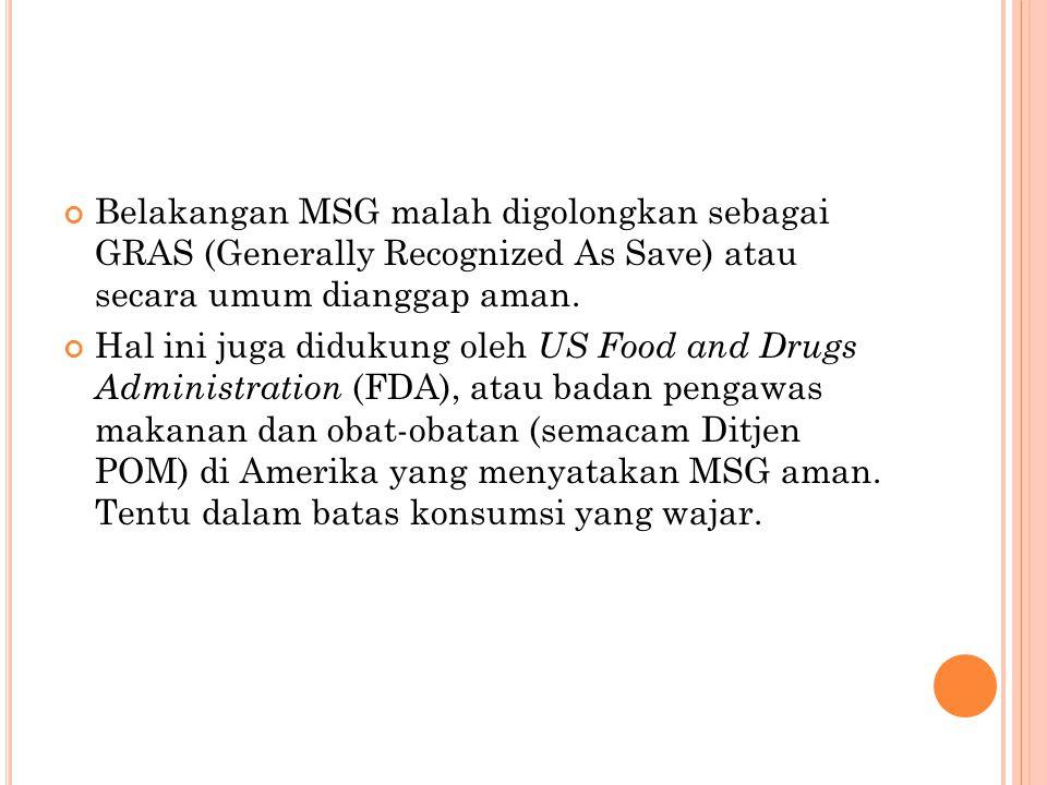 Belakangan MSG malah digolongkan sebagai GRAS (Generally Recognized As Save) atau secara umum dianggap aman. Hal ini juga didukung oleh US Food and Dr