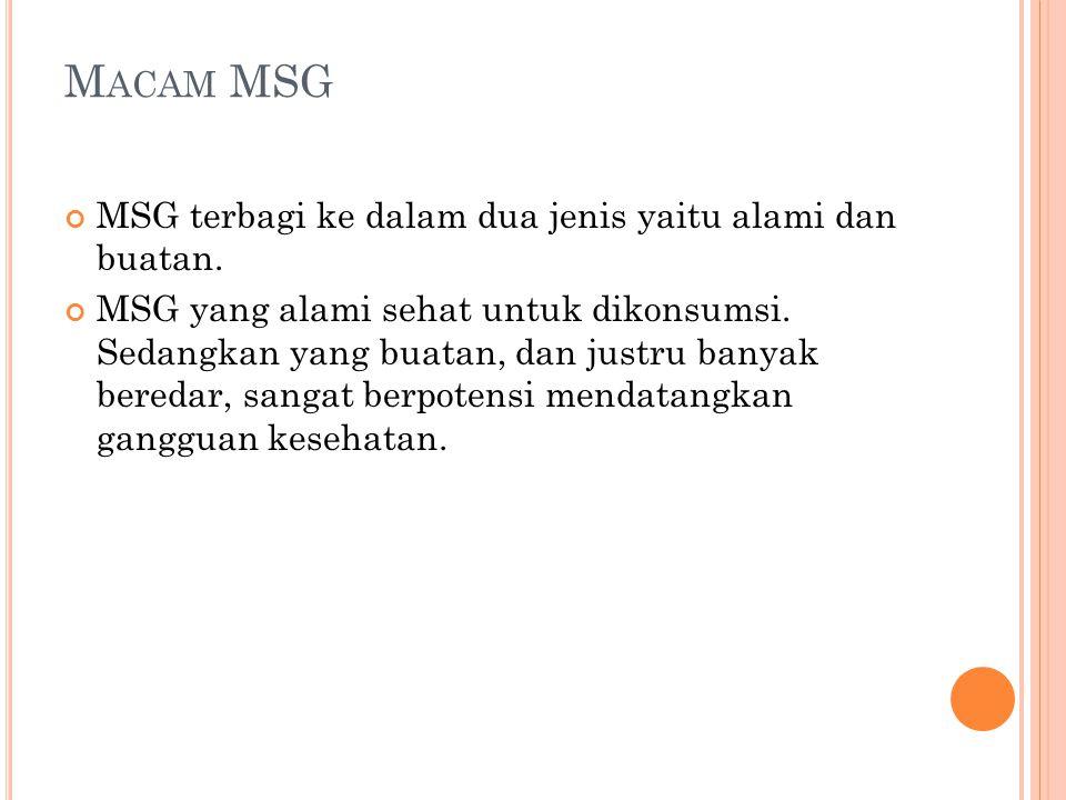 M ACAM MSG MSG terbagi ke dalam dua jenis yaitu alami dan buatan. MSG yang alami sehat untuk dikonsumsi. Sedangkan yang buatan, dan justru banyak bere