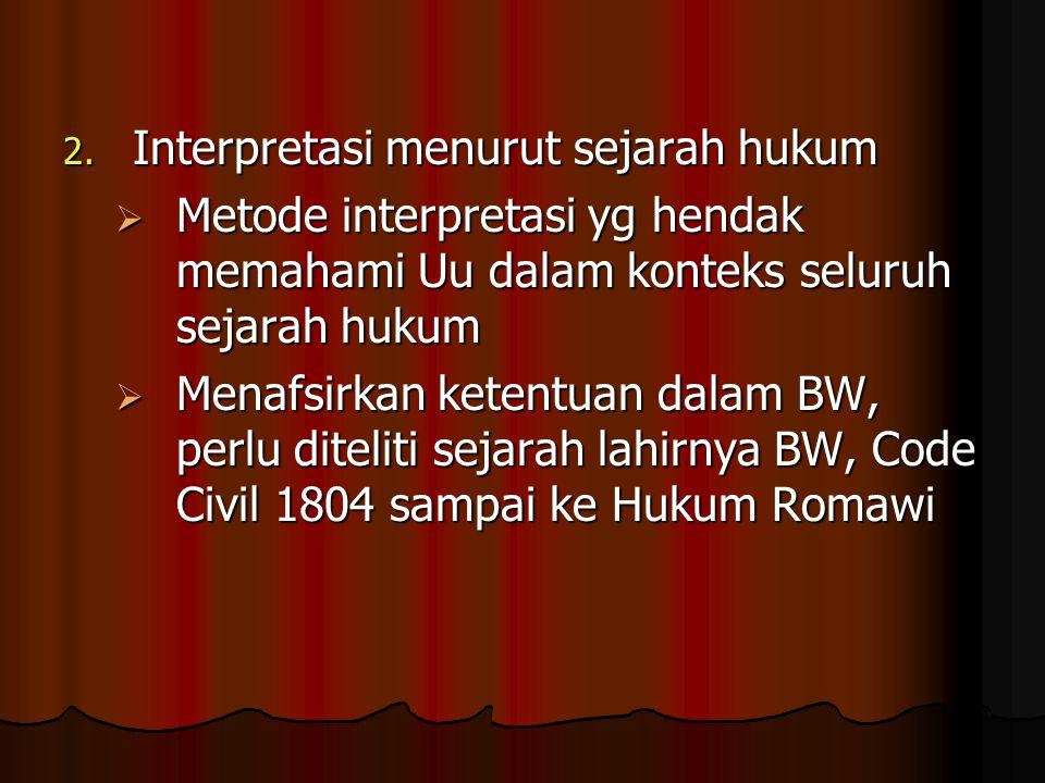 2. Interpretasi menurut sejarah hukum  Metode interpretasi yg hendak memahami Uu dalam konteks seluruh sejarah hukum  Menafsirkan ketentuan dalam BW