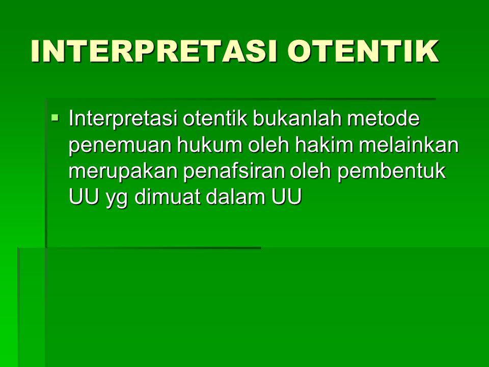 INTERPRETASI OTENTIK  Interpretasi otentik bukanlah metode penemuan hukum oleh hakim melainkan merupakan penafsiran oleh pembentuk UU yg dimuat dalam UU