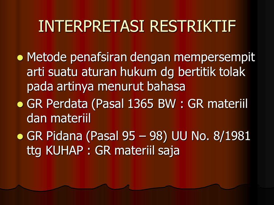 INTERPRETASI RESTRIKTIF Metode penafsiran dengan mempersempit arti suatu aturan hukum dg bertitik tolak pada artinya menurut bahasa Metode penafsiran dengan mempersempit arti suatu aturan hukum dg bertitik tolak pada artinya menurut bahasa GR Perdata (Pasal 1365 BW : GR materiil dan materiil GR Perdata (Pasal 1365 BW : GR materiil dan materiil GR Pidana (Pasal 95 – 98) UU No.