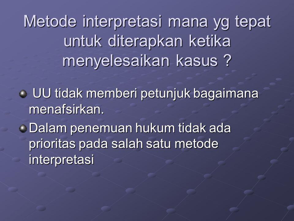 Metode interpretasi mana yg tepat untuk diterapkan ketika menyelesaikan kasus .