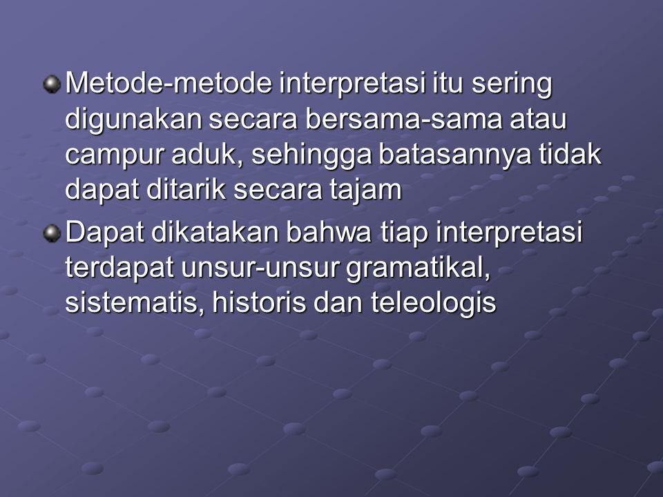 Metode-metode interpretasi itu sering digunakan secara bersama-sama atau campur aduk, sehingga batasannya tidak dapat ditarik secara tajam Dapat dikatakan bahwa tiap interpretasi terdapat unsur-unsur gramatikal, sistematis, historis dan teleologis
