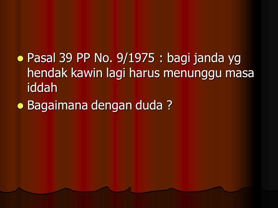 Pasal 39 PP No.9/1975 : bagi janda yg hendak kawin lagi harus menunggu masa iddah Pasal 39 PP No.