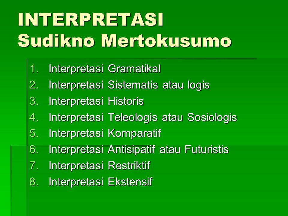 INTERPRETASI Sudikno Mertokusumo 1.Interpretasi Gramatikal 2.Interpretasi Sistematis atau logis 3.Interpretasi Historis 4.Interpretasi Teleologis atau Sosiologis 5.Interpretasi Komparatif 6.Interpretasi Antisipatif atau Futuristis 7.Interpretasi Restriktif 8.Interpretasi Ekstensif