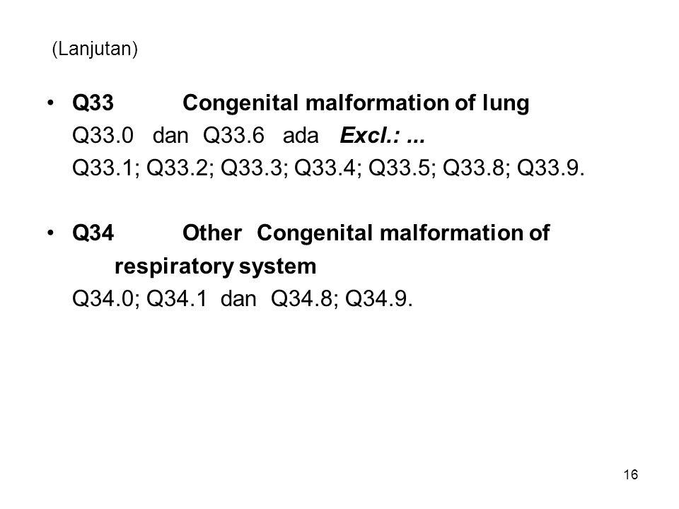 (Lanjutan) Q33Congenital malformation of lung Q33.0 dan Q33.6 ada Excl.:... Q33.1; Q33.2; Q33.3; Q33.4; Q33.5; Q33.8; Q33.9. Q34Other Congenital malfo