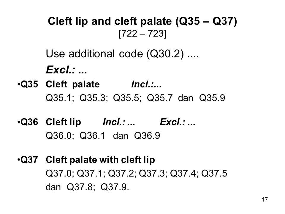 Cleft lip and cleft palate (Q35 – Q37) [722 – 723] Use additional code (Q30.2).... Excl.:... Q35Cleft palateIncl.:... Q35.1; Q35.3; Q35.5; Q35.7 dan Q