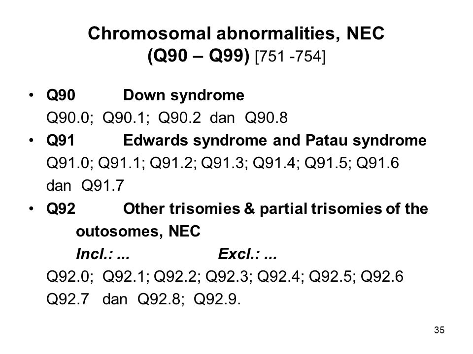 Chromosomal abnormalities, NEC (Q90 – Q99) [751 -754] Q90Down syndrome Q90.0; Q90.1; Q90.2 dan Q90.8 Q91Edwards syndrome and Patau syndrome Q91.0; Q91.1; Q91.2; Q91.3; Q91.4; Q91.5; Q91.6 dan Q91.7 Q92Other trisomies & partial trisomies of the outosomes, NEC Incl.:...Excl.:...