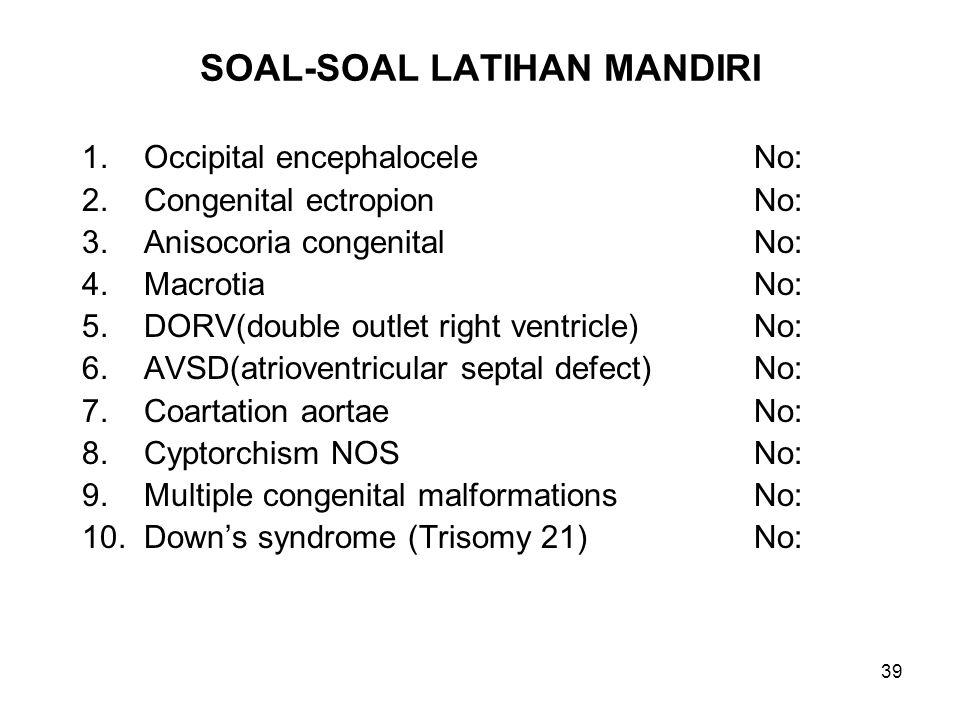 39 SOAL-SOAL LATIHAN MANDIRI 1. Occipital encephaloceleNo: 2. Congenital ectropion No: 3. Anisocoria congenitalNo: 4. MacrotiaNo: 5. DORV(double outle