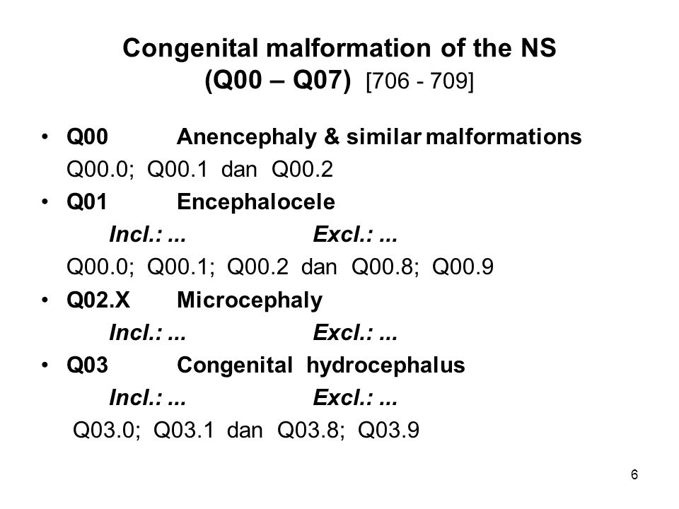 Congenital malformation of the NS (Q00 – Q07) [706 - 709] Q00Anencephaly & similar malformations Q00.0; Q00.1 dan Q00.2 Q01Encephalocele Incl.:...Excl