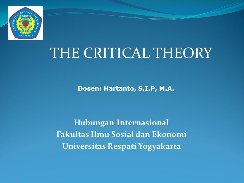 THE CRITICAL THEORY Hubungan Internasional Fakultas Ilmu Sosial dan Ekonomi Universitas Respati Yogyakarta Dosen: Hartanto, S.I.P, M.A.