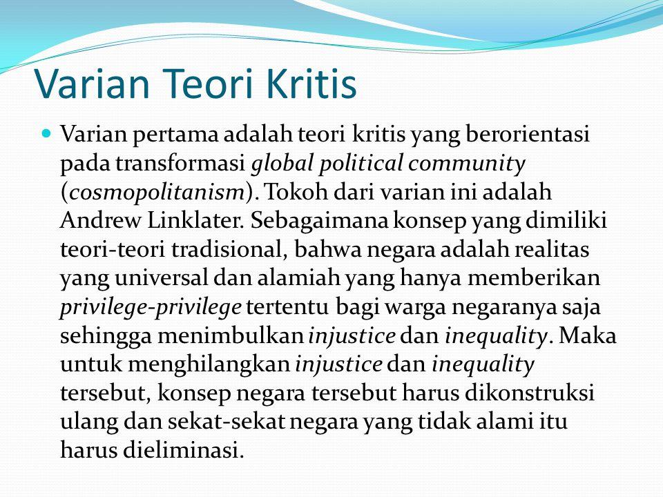 Varian Teori Kritis Varian pertama adalah teori kritis yang berorientasi pada transformasi global political community (cosmopolitanism).