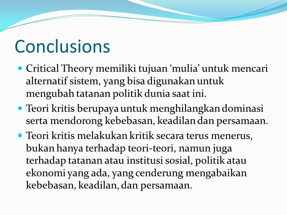 Conclusions Critical Theory memiliki tujuan 'mulia' untuk mencari alternatif sistem, yang bisa digunakan untuk mengubah tatanan politik dunia saat ini.