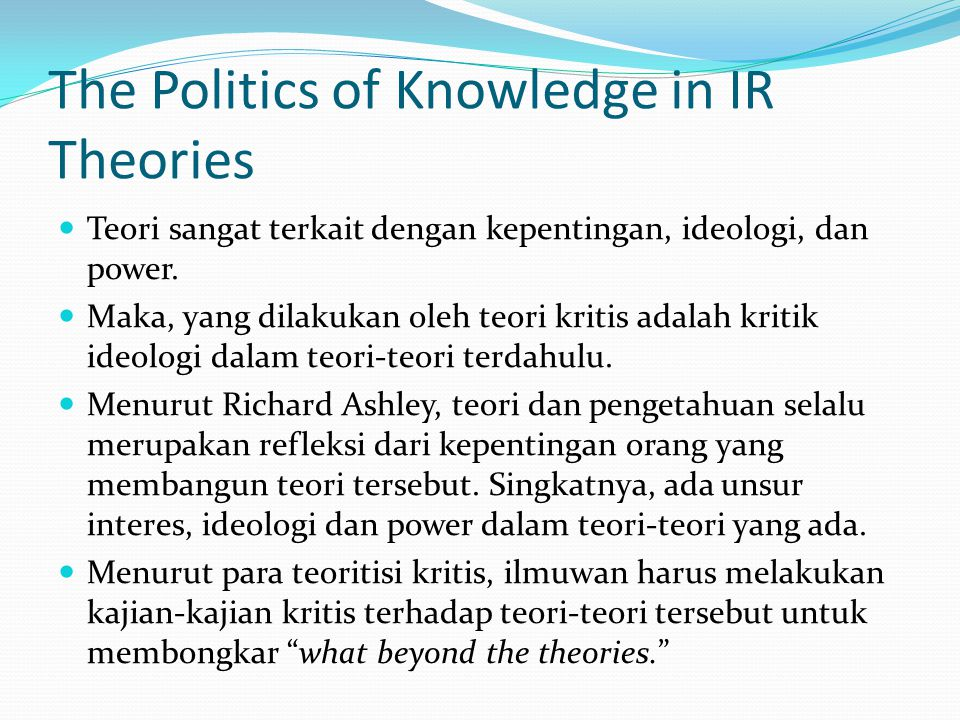 The Politics of Knowledge in IR Theories Teori sangat terkait dengan kepentingan, ideologi, dan power.