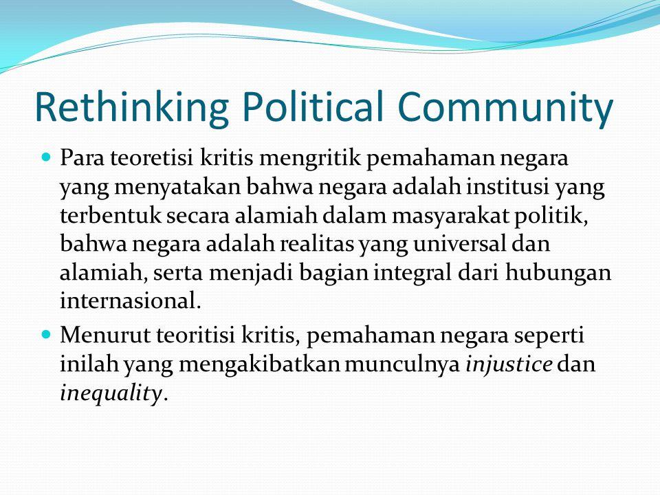 Rethinking Political Community Para teoretisi kritis mengritik pemahaman negara yang menyatakan bahwa negara adalah institusi yang terbentuk secara alamiah dalam masyarakat politik, bahwa negara adalah realitas yang universal dan alamiah, serta menjadi bagian integral dari hubungan internasional.