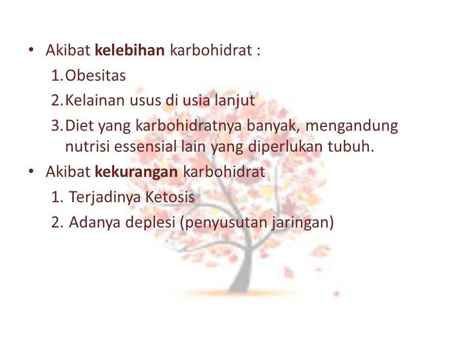 Akibat kelebihan karbohidrat : 1.Obesitas 2.Kelainan usus di usia lanjut 3.Diet yang karbohidratnya banyak, mengandung nutrisi essensial lain yang dip