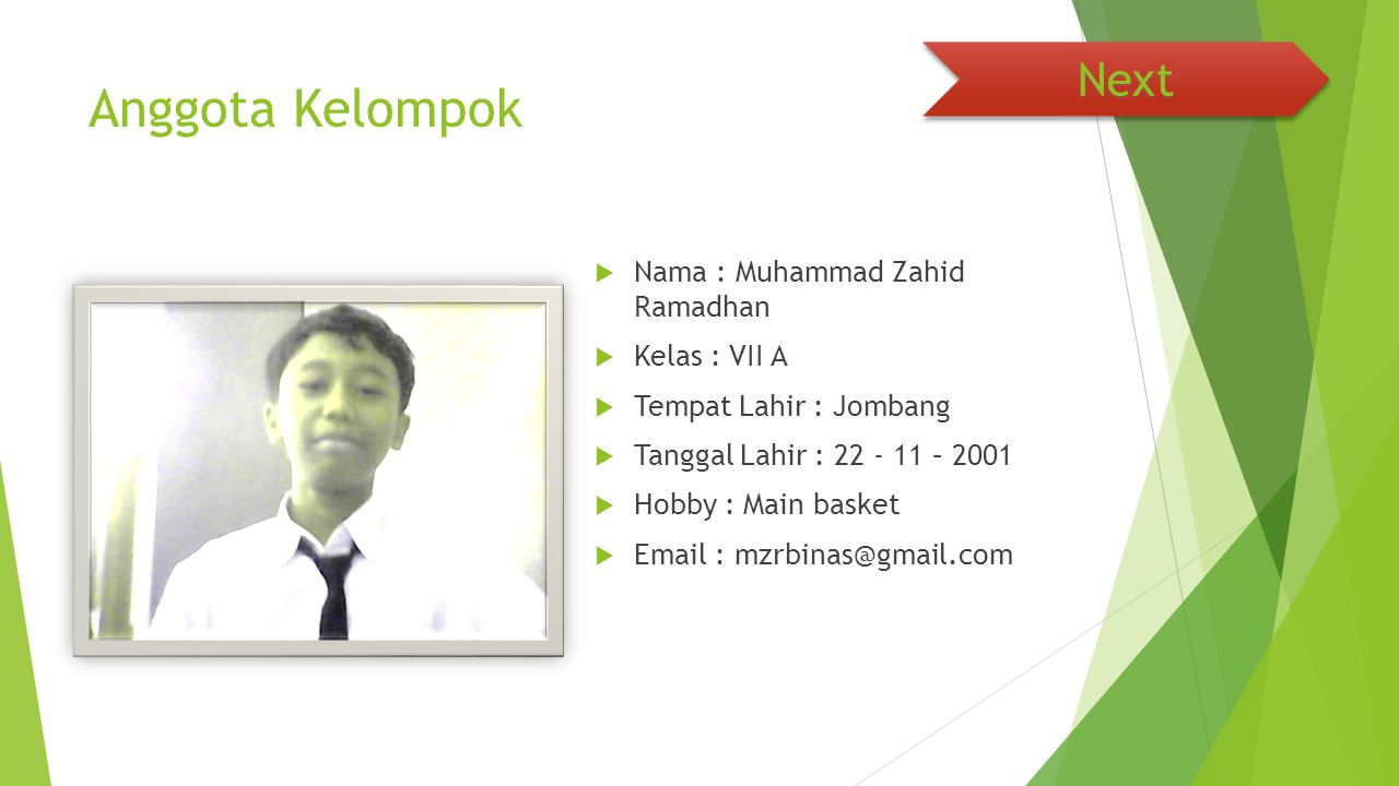 Anggota Kelompok  Nama : Muhammad Zahid Ramadhan  Kelas : VII A  Tempat Lahir : Jombang  Tanggal Lahir : 22 - 11 – 2001  Hobby : Main basket  Email : mzrbinas@gmail.com Next