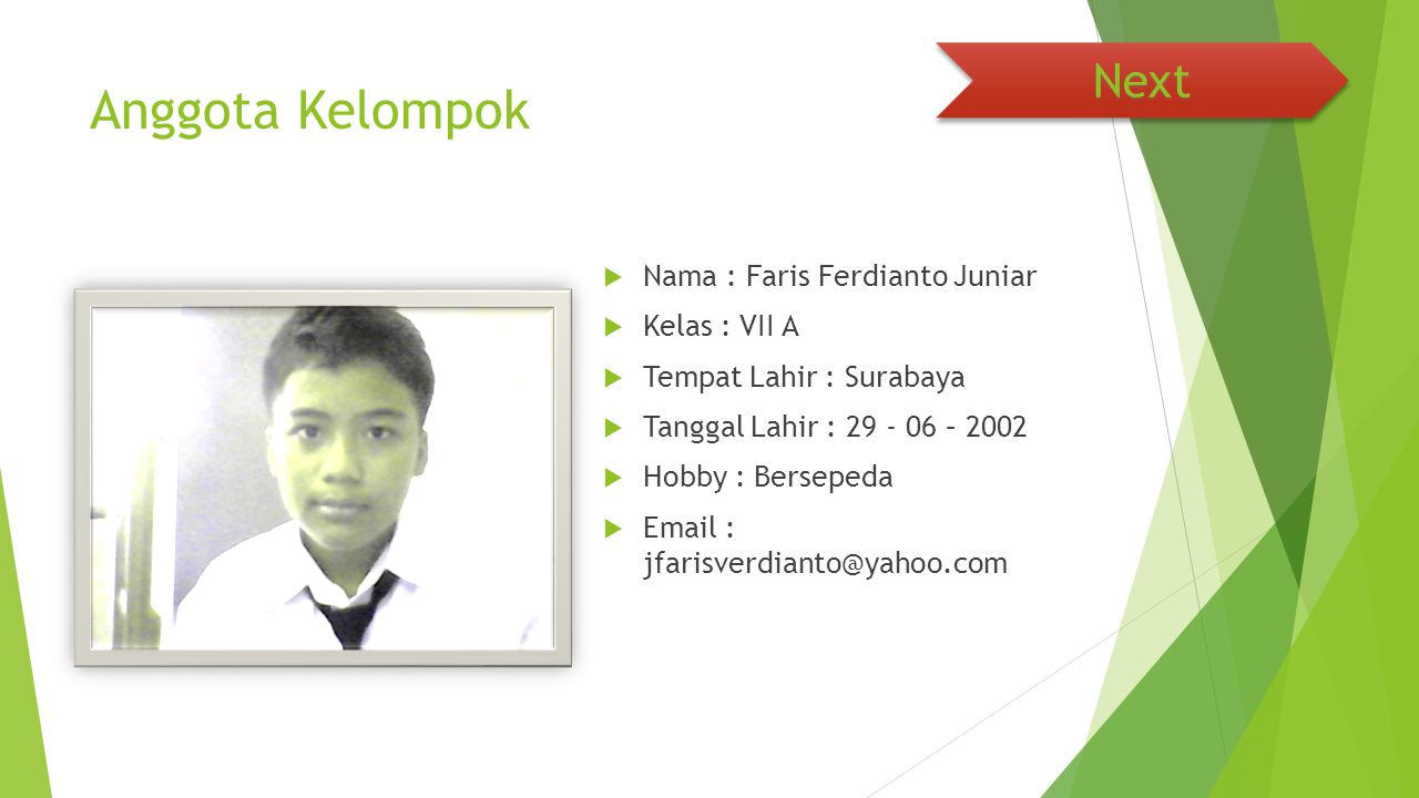 Anggota Kelompok  Nama : Faris Ferdianto Juniar  Kelas : VII A  Tempat Lahir : Surabaya  Tanggal Lahir : 29 - 06 – 2002  Hobby : Bersepeda  Emai