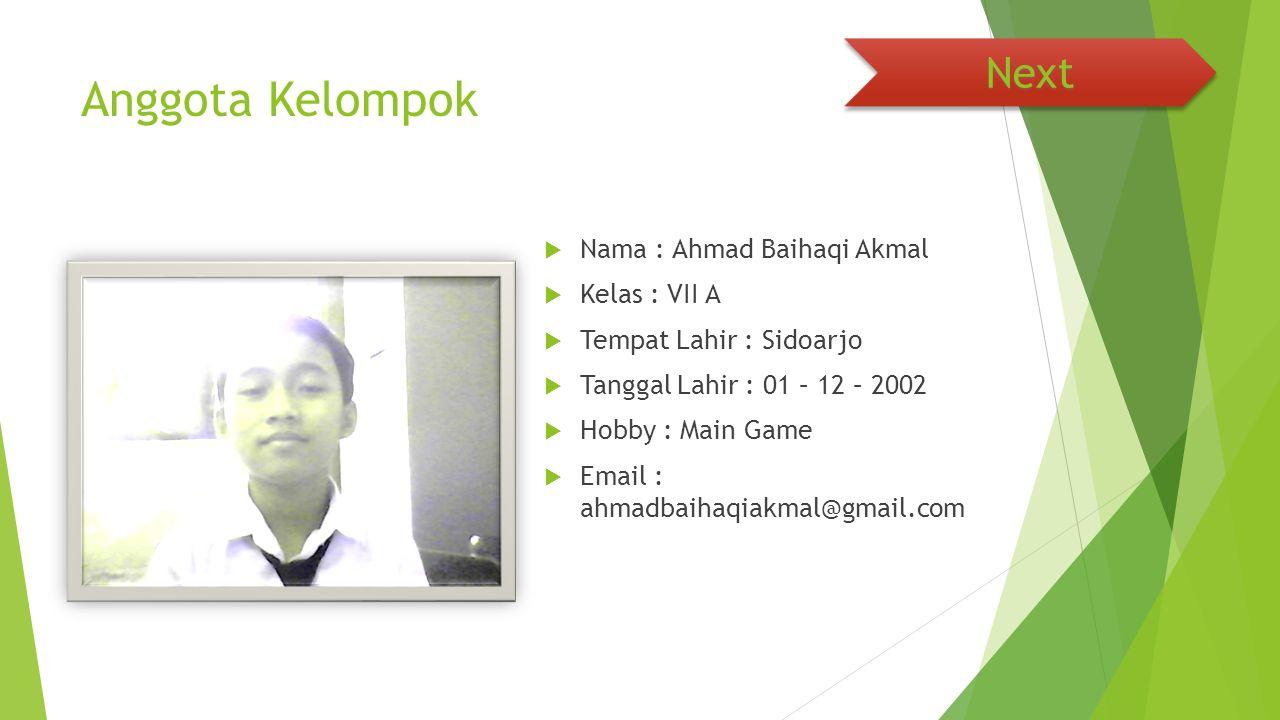 Anggota Kelompok  Nama : Ahmad Baihaqi Akmal  Kelas : VII A  Tempat Lahir : Sidoarjo  Tanggal Lahir : 01 – 12 – 2002  Hobby : Main Game  Email : ahmadbaihaqiakmal@gmail.com Next