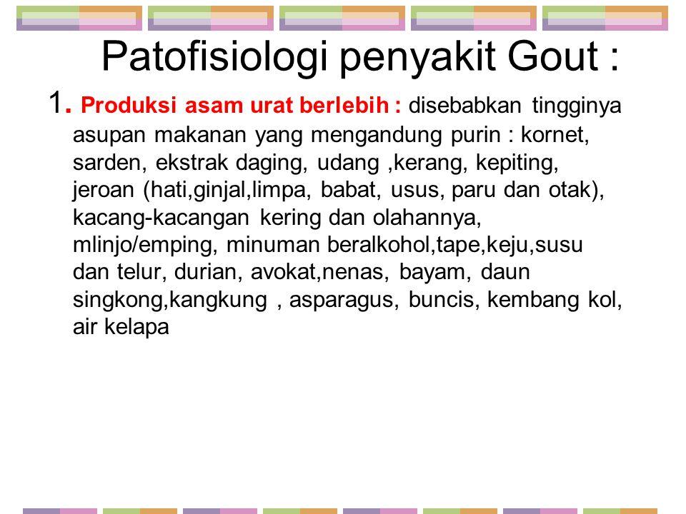 Patofisiologi penyakit Gout : 1. Produksi asam urat berlebih : disebabkan tingginya asupan makanan yang mengandung purin : kornet, sarden, ekstrak dag