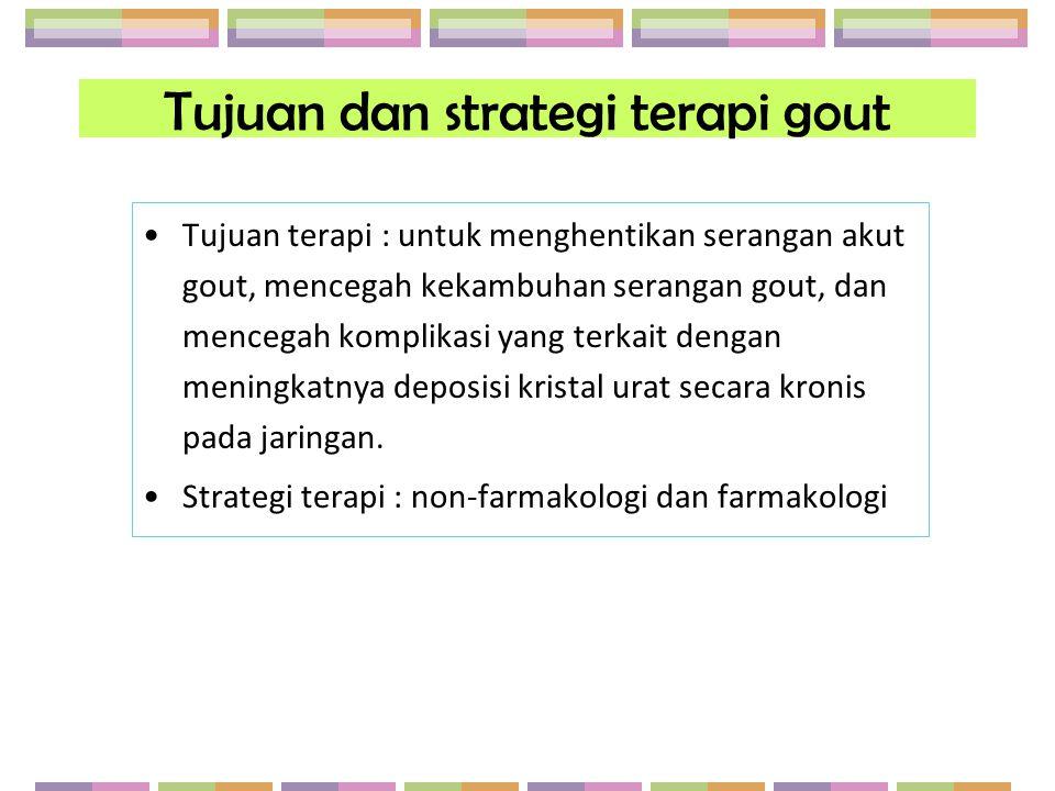 Tujuan dan strategi terapi gout Tujuan terapi : untuk menghentikan serangan akut gout, mencegah kekambuhan serangan gout, dan mencegah komplikasi yang