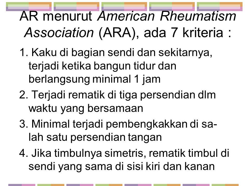 AR menurut American Rheumatism Association (ARA), ada 7 kriteria : 1. Kaku di bagian sendi dan sekitarnya, terjadi ketika bangun tidur dan berlangsung
