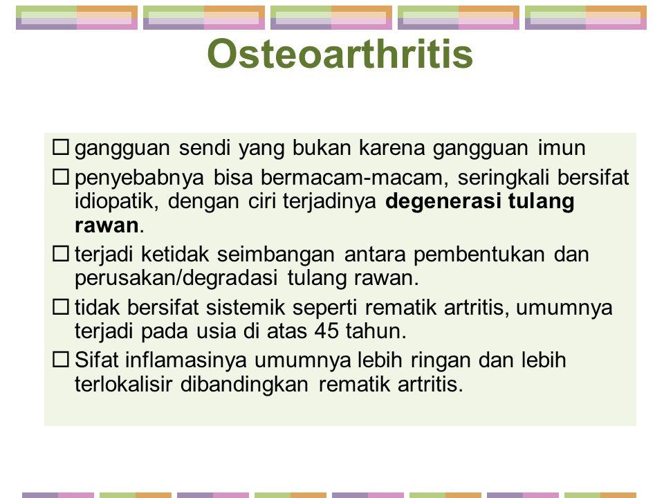 Osteoarthritis  gangguan sendi yang bukan karena gangguan imun  penyebabnya bisa bermacam-macam, seringkali bersifat idiopatik, dengan ciri terjadin