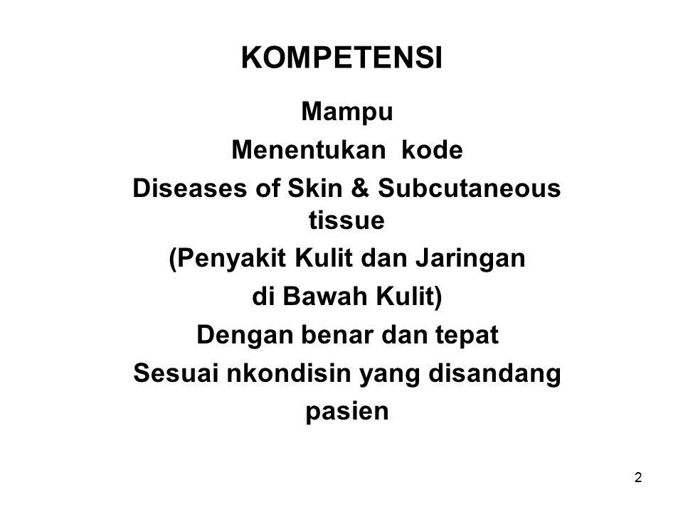 2 KOMPETENSI Mampu Menentukan kode Diseases of Skin & Subcutaneous tissue (Penyakit Kulit dan Jaringan di Bawah Kulit) Dengan benar dan tepat Sesuai nkondisin yang disandang pasien
