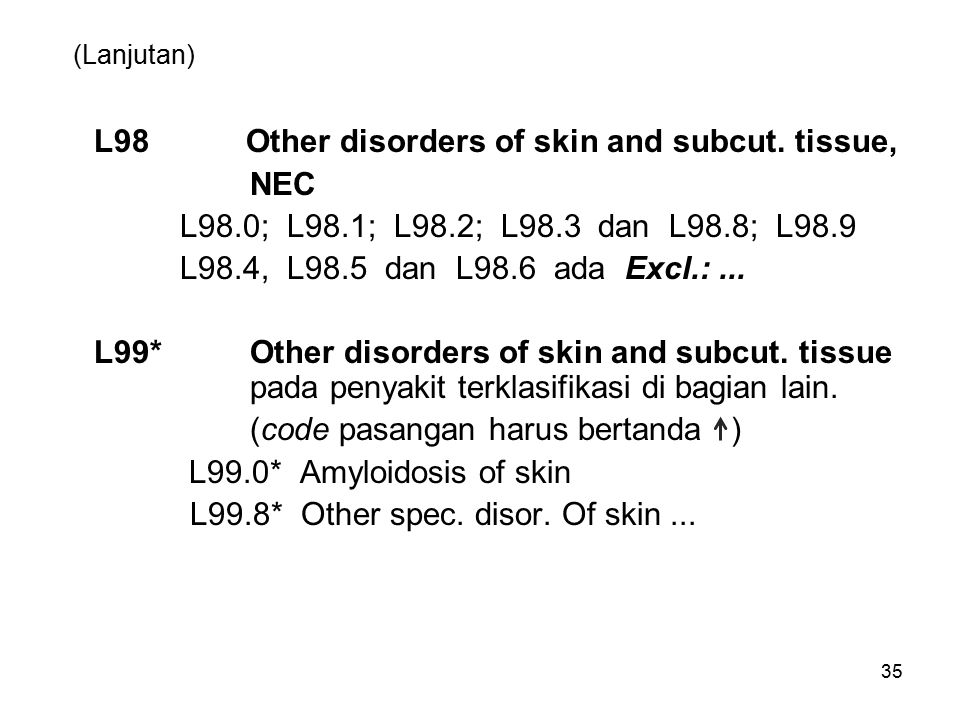 (Lanjutan) L98 Other disorders of skin and subcut. tissue, NEC L98.0; L98.1; L98.2; L98.3 dan L98.8; L98.9 L98.4, L98.5 dan L98.6 ada Excl.:... L99*Ot