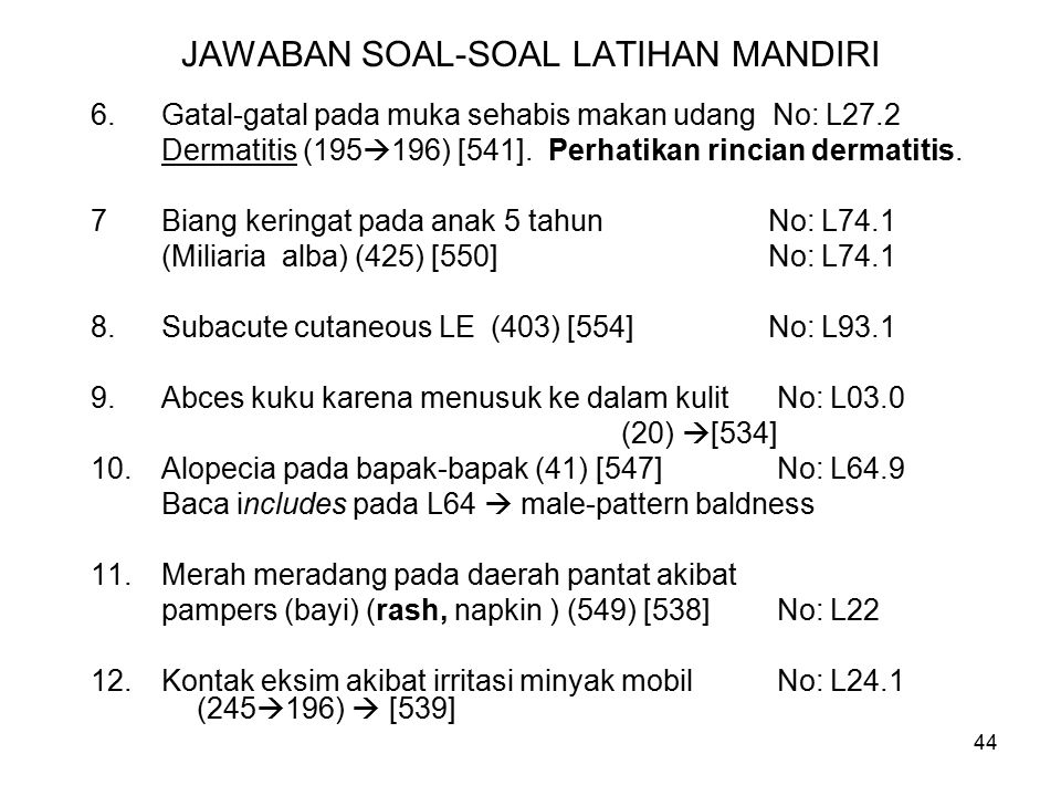 44 JAWABAN SOAL-SOAL LATIHAN MANDIRI 6.Gatal-gatal pada muka sehabis makan udang No: L27.2 Dermatitis(195  196) [541].