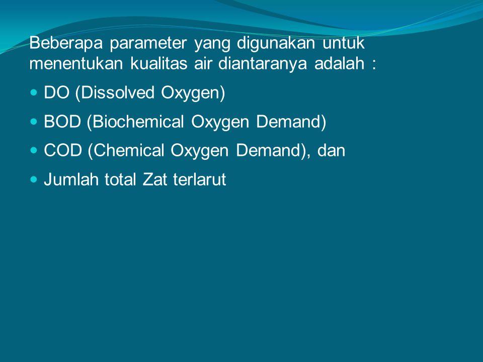 Beberapa parameter yang digunakan untuk menentukan kualitas air diantaranya adalah : DO (Dissolved Oxygen) BOD (Biochemical Oxygen Demand) COD (Chemical Oxygen Demand), dan Jumlah total Zat terlarut