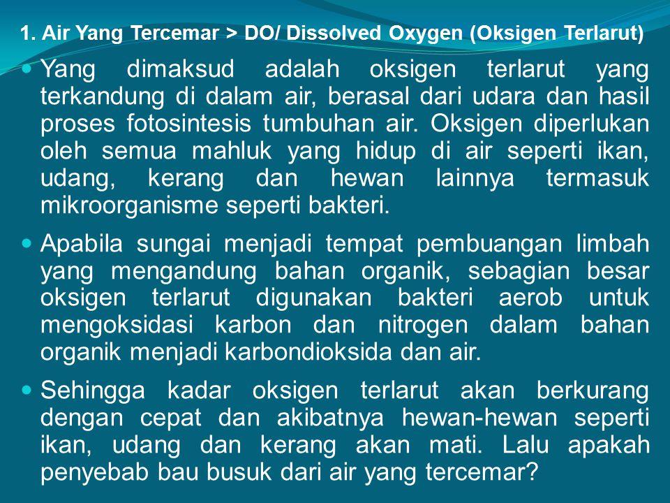 1. Air Yang Tercemar > DO/ Dissolved Oxygen (Oksigen Terlarut) Yang dimaksud adalah oksigen terlarut yang terkandung di dalam air, berasal dari udara