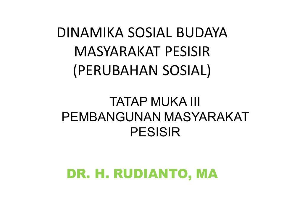 DINAMIKA SOSIAL BUDAYA MASYARAKAT PESISIR (PERUBAHAN SOSIAL) DR. H. RUDIANTO, MA TATAP MUKA III PEMBANGUNAN MASYARAKAT PESISIR