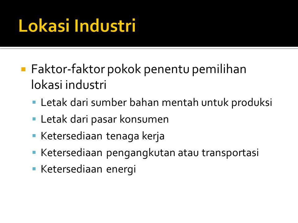  Faktor-faktor pokok penentu pemilihan lokasi industri  Letak dari sumber bahan mentah untuk produksi  Letak dari pasar konsumen  Ketersediaan tenaga kerja  Ketersediaan pengangkutan atau transportasi  Ketersediaan energi