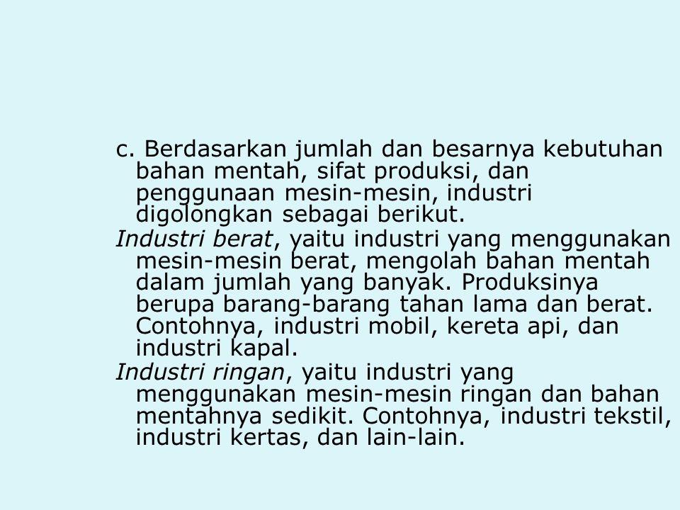 c. Berdasarkan jumlah dan besarnya kebutuhan bahan mentah, sifat produksi, dan penggunaan mesin-mesin, industri digolongkan sebagai berikut. Industri