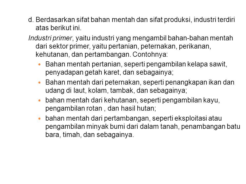 d.Berdasarkan sifat bahan mentah dan sifat produksi, industri terdiri atas berikut ini.