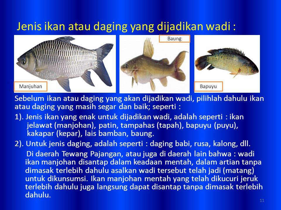 Jenis ikan atau daging yang dijadikan wadi : Sebelum ikan atau daging yang akan dijadikan wadi, pilihlah dahulu ikan atau daging yang masih segar dan