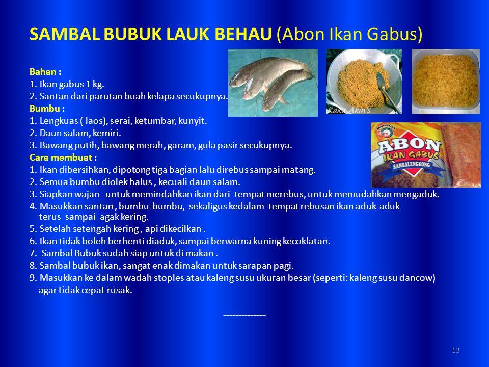 SAMBAL BUBUK LAUK BEHAU (Abon Ikan Gabus) Bahan : 1. Ikan gabus 1 kg. 2. Santan dari parutan buah kelapa secukupnya. Bumbu : 1. Lengkuas ( laos), sera