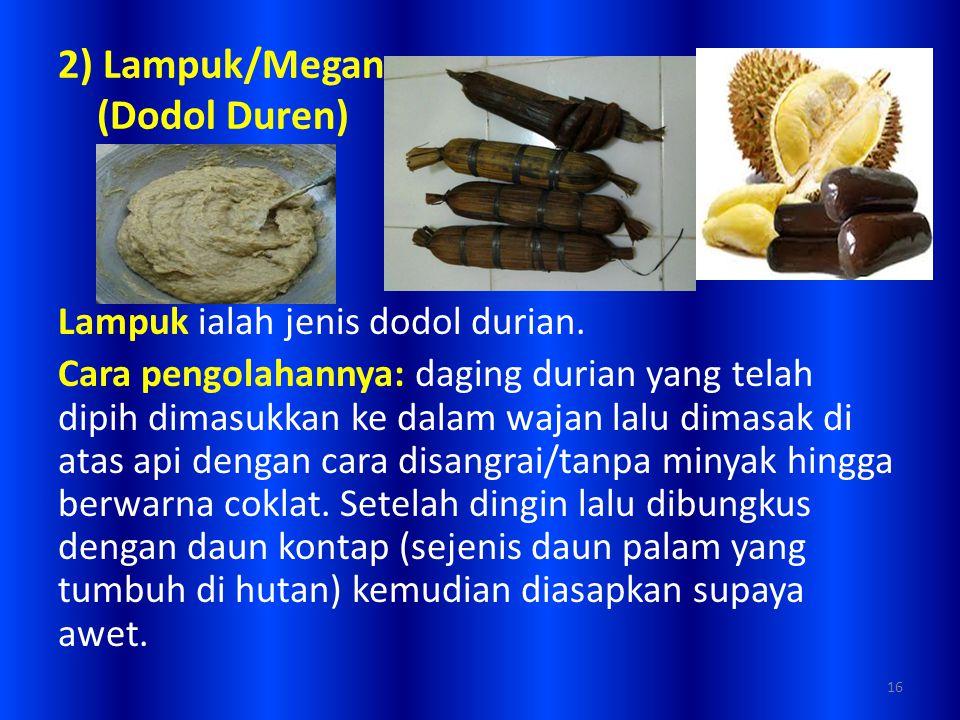 2) Lampuk/Megan (Dodol Duren) Lampuk ialah jenis dodol durian. Cara pengolahannya: daging durian yang telah dipih dimasukkan ke dalam wajan lalu dimas