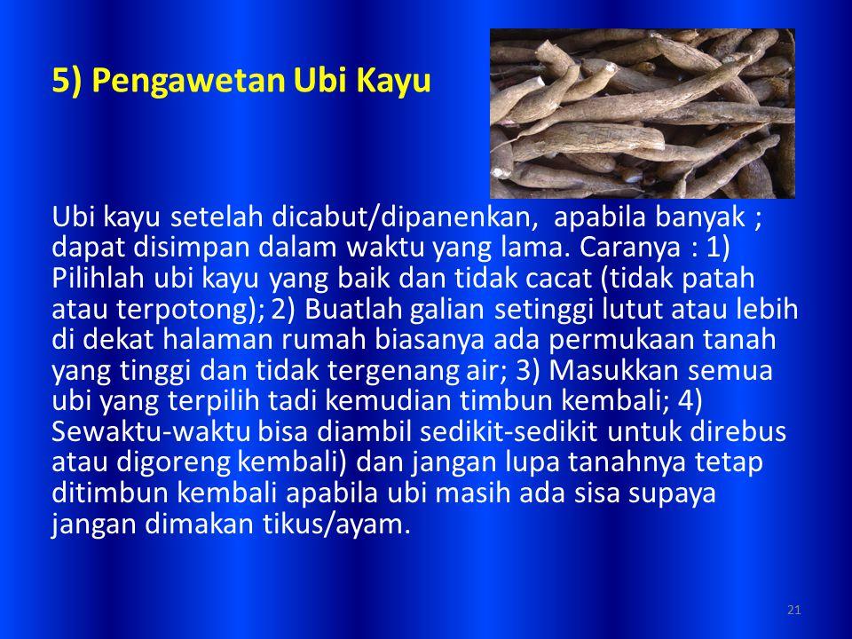 21 5) Pengawetan Ubi Kayu Ubi kayu setelah dicabut/dipanenkan, apabila banyak ; dapat disimpan dalam waktu yang lama. Caranya : 1) Pilihlah ubi kayu y