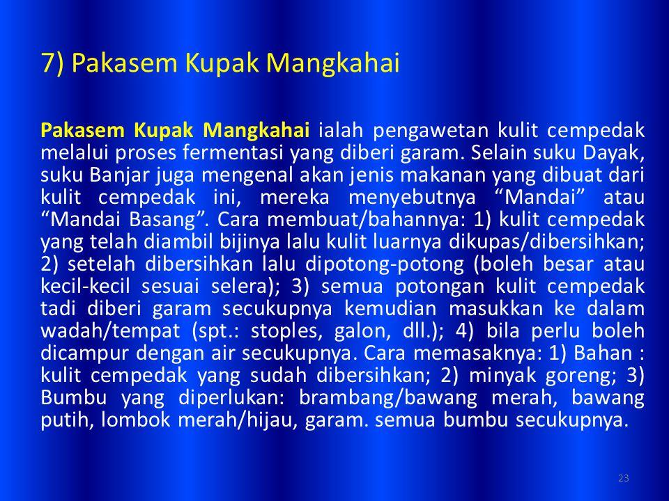 7) Pakasem Kupak Mangkahai Pakasem Kupak Mangkahai ialah pengawetan kulit cempedak melalui proses fermentasi yang diberi garam. Selain suku Dayak, suk