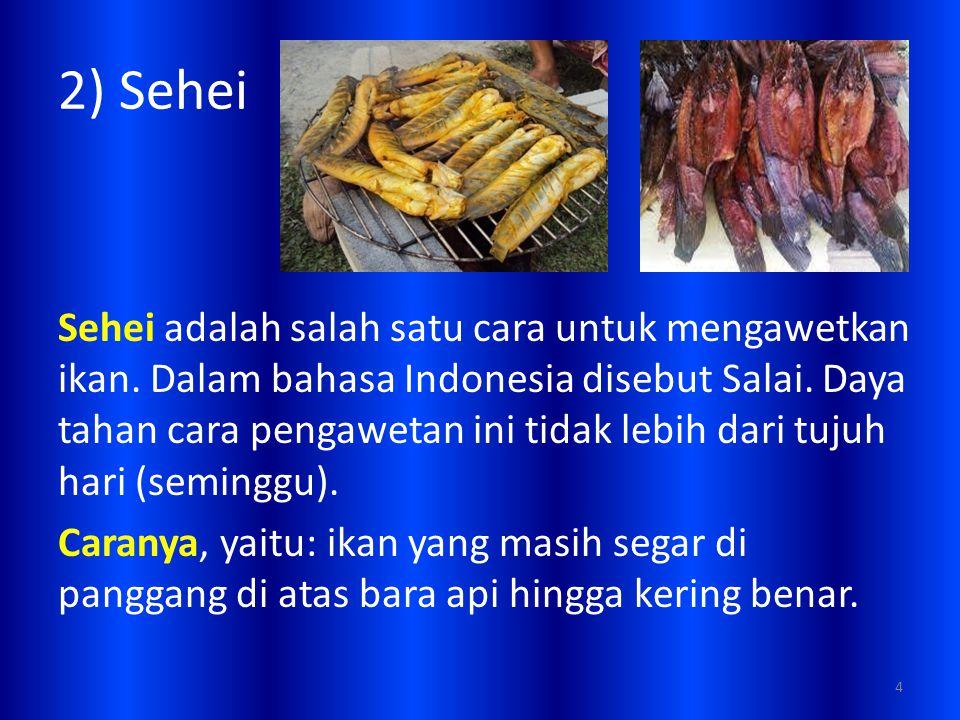 2) Sehei Sehei adalah salah satu cara untuk mengawetkan ikan. Dalam bahasa Indonesia disebut Salai. Daya tahan cara pengawetan ini tidak lebih dari tu