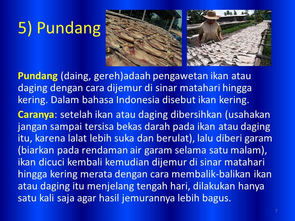 5) Pundang Pundang (daing, gereh)adaah pengawetan ikan atau daging dengan cara dijemur di sinar matahari hingga kering. Dalam bahasa Indonesia disebut