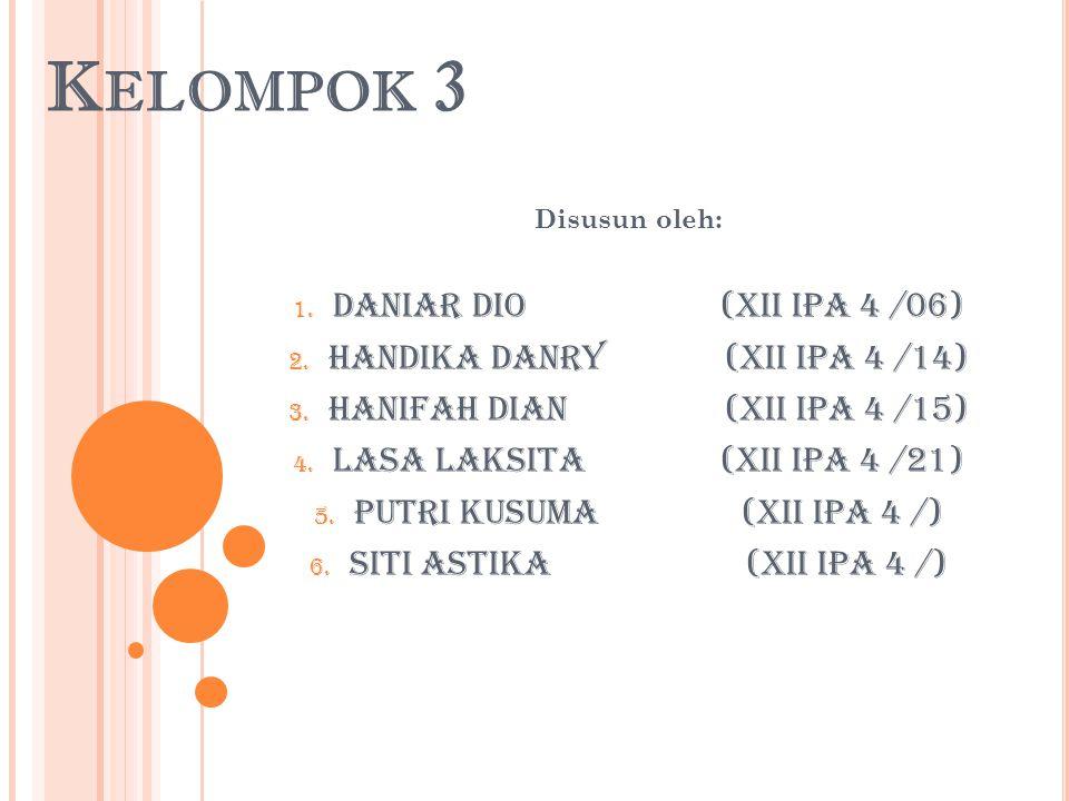 K ELOMPOK 3 Disusun oleh: 1. Daniar Dio(XII IPA 4 /06) 2. Handika Danry (XII IPA 4 /14) 3. Hanifah Dian (XII IPA 4 /15) 4. Lasa Laksita (XII IPA 4 /21