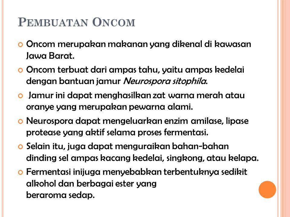 P EMBUATAN O NCOM Oncom merupakan makanan yang dikenal di kawasan Jawa Barat. Oncom terbuat dari ampas tahu, yaitu ampas kedelai dengan bantuan jamur